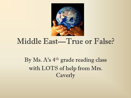 Middle EastTrue or False? By Ms. As 4 th grade reading class with LOTS of help from Mrs. Caverly.