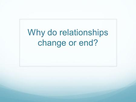 Why do relationships change or end?. For this learning outcome you are asked to: Analyze why relationships change or end.
