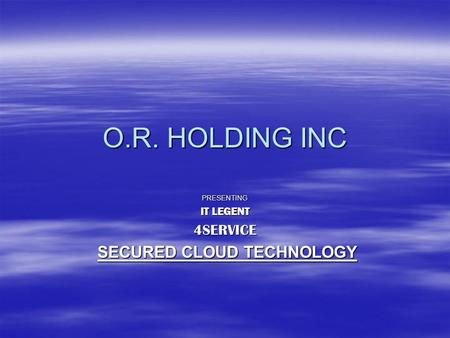 O.R. HOLDING INC PRESENTING IT LEGENT 4SERVICE SECURED CLOUD TECHNOLOGY SECURED CLOUD TECHNOLOGY.