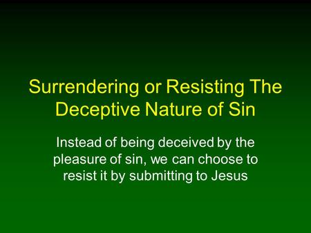 Surrendering or Resisting The Deceptive Nature of Sin Instead of being deceived by the pleasure of sin, we can choose to resist it by submitting to Jesus.