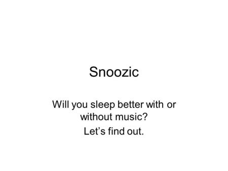 Snoozic Will you sleep better with or without music? Lets find out.