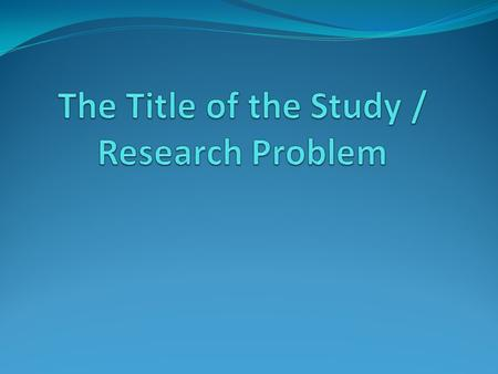 The Title of the Study / Research Problem A problem is: (1) any significant, perplexing and challenging situation real or artificial, the solution of.