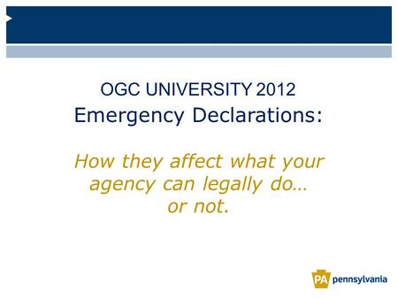 Emergency Declarations: How they affect what your agency can legally do… or not. OGC UNIVERSITY 2012.