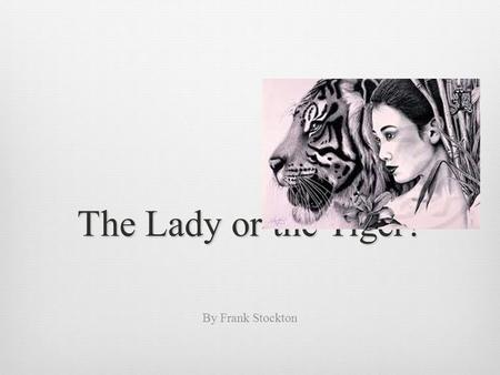 The Lady or the Tiger? By Frank Stockton. In the very olden time there lived a semi-barbaric king, whose ideas, though somewhat polished and sharpened.