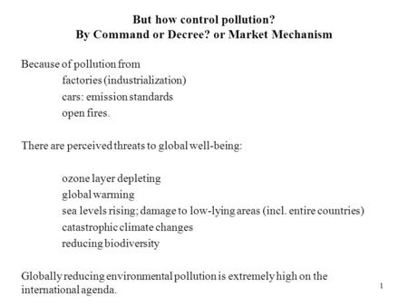 1 But how control pollution? By Command or Decree? or Market Mechanism Because of pollution from factories (industrialization) cars: emission standards.