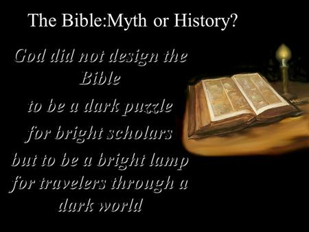 The Bible:Myth or History? God did not design the Bible to be a dark puzzle for bright scholars but to be a bright lamp for travelers through a dark world.