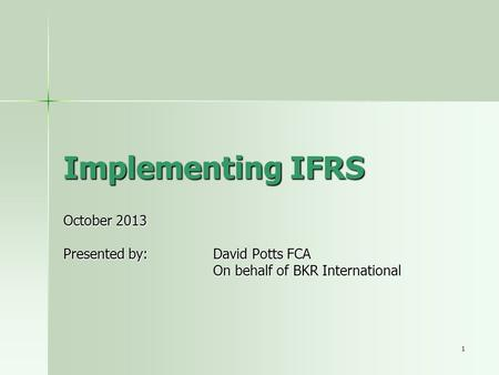 1 Implementing IFRS October 2013 Presented by: David Potts FCA On behalf of BKR International.