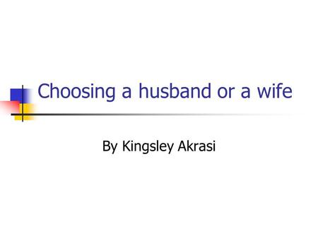 Choosing a husband or a wife By Kingsley Akrasi. Introduction Marriage is a step in life that needs to be taken very seriously because it has an impact.