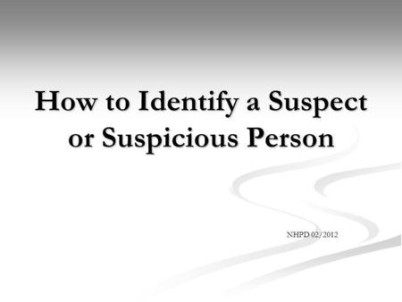 How to Identify a Suspect or Suspicious Person NHPD 02/2012.