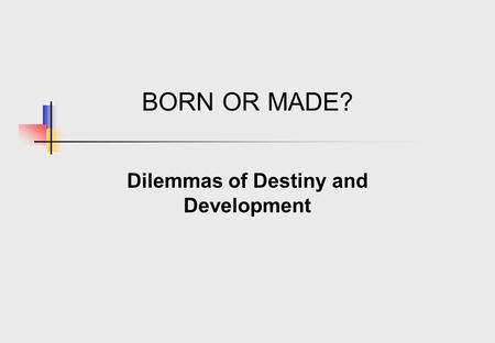 BORN OR MADE? Dilemmas of Destiny and Development.