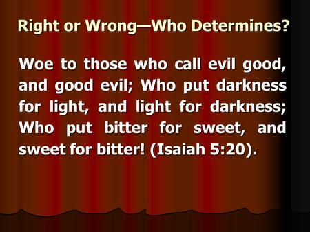 Right or WrongWho Determines? Woe to those who call evil good, and good evil; Who put darkness for light, and light for darkness; Who put bitter for sweet,