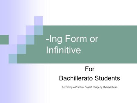 -Ing Form or Infinitive For Bachillerato Students According to Practical English Usage by Michael Swan.