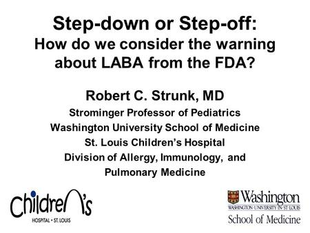 Step-down or Step-off: How do we consider the warning about LABA from the FDA? Robert C. Strunk, MD Strominger Professor of Pediatrics Washington University.