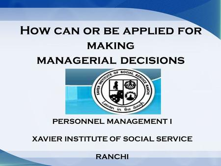 How can or be applied for making managerial decisions PERSONNEL MANAGEMENT I XAVIER INSTITUTE OF SOCIAL SERVICE RANCHI.