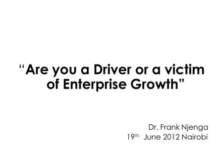 Are you a Driver or a victim of Enterprise Growth Dr. Frank Njenga 19 th June 2012 Nairobi.