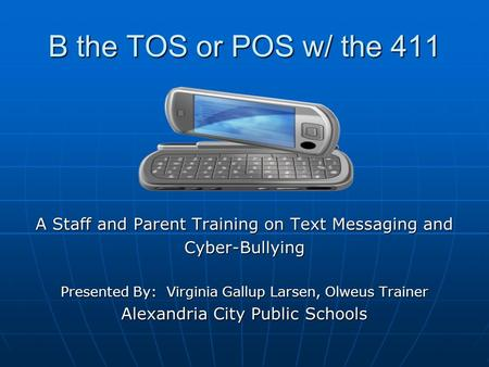 B the TOS or POS w/ the 411 A Staff and Parent Training on Text Messaging and Cyber-Bullying Presented By: Virginia Gallup Larsen, Olweus Trainer Alexandria.