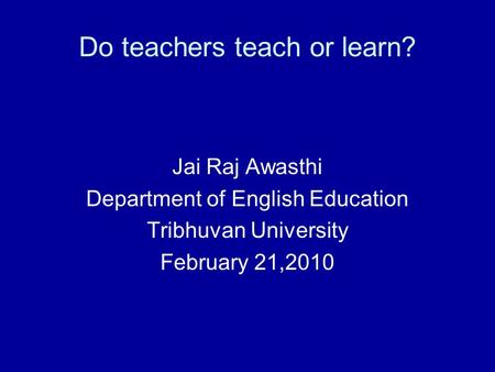 Do teachers teach or learn? Jai Raj Awasthi Department of English Education Tribhuvan University February 21,2010.