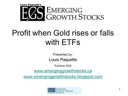 1 Profit when Gold rises or falls with ETFs Presented by: Louis Paquette Publisher, EGS www.emerginggrowthstocks.ca www.emerginggrowthstocks.blogspot.com.