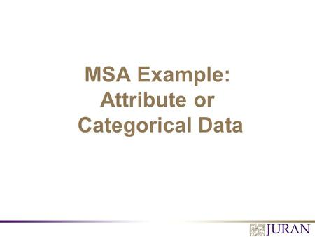 MSA Example: Attribute or Categorical Data. All Rights Reserved, Juran Institute, Inc. MSA for Continuous Processes 2.PPT MSA Operational Definitions.