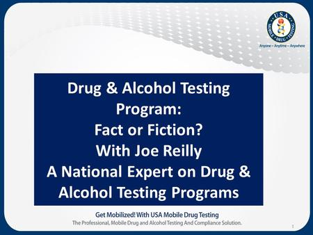 1 Drug & Alcohol Testing Program: Fact or Fiction? With Joe Reilly A National Expert on Drug & Alcohol Testing Programs.