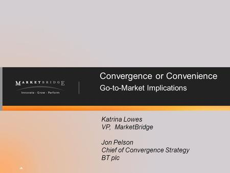 Convergence or Convenience Go-to-Market Implications Katrina Lowes VP, MarketBridge Jon Pelson Chief of Convergence Strategy BT plc #