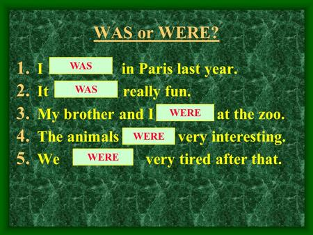 WAS or WERE? 1. I in Paris last year. 2. It really fun. 3. My brother and I at the zoo. 4. The animals very interesting. 5. We very tired after that.