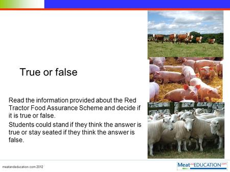 Meatandeducation.com 2012 True or false Read the information provided about the Red Tractor Food Assurance Scheme and decide if it is true or false. Students.