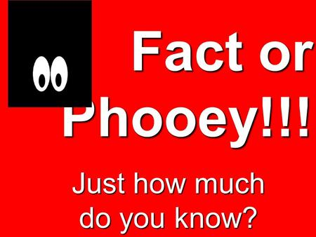 Fact or Phooey!!! Just how much do you know?. Fact or Phooey!!! King Darius hand picked 120 Princes to rule his kingdom.