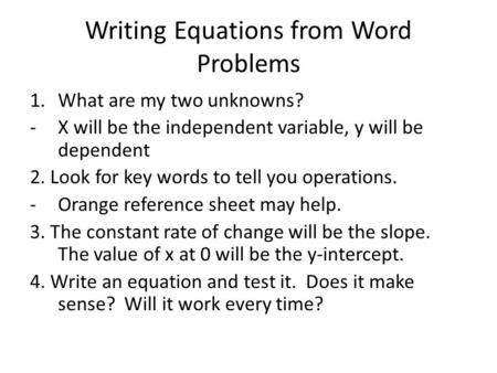 Writing Equations from Word Problems 1.What are my two unknowns? -X will be the independent variable, y will be dependent 2. Look for key words to tell.
