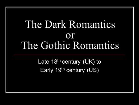 The Dark Romantics or The Gothic Romantics Late 18 th century (UK) to Early 19 th century (US)