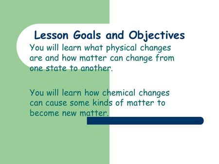 Lesson Goals and Objectives You will learn what physical changes are and how matter can change from one state to another. You will learn how chemical.