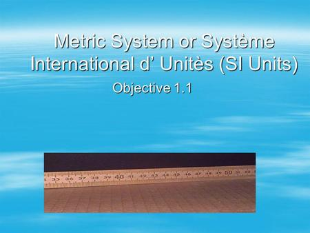Metric System or Système International d Unitès (SI Units) Objective 1.1.