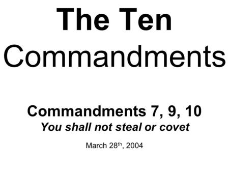 The Ten Commandments Commandments 7, 9, 10 You shall not steal or covet March 28 th, 2004.