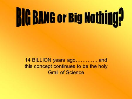 14 BILLION years ago…………..and this concept continues to be the holy Grail of Science.