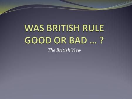The British View. There has never been anything so great in the worlds history as the British empire, so great an instrument for the good of humanity.