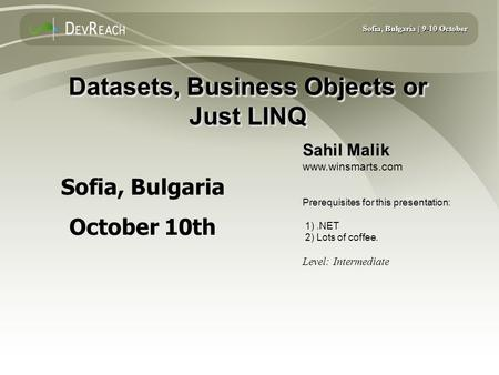 Sofia, Bulgaria | 9-10 October Datasets, Business Objects or Just LINQ Sahil Malik www.winsmarts.com Prerequisites for this presentation: 1).NET 2) Lots.