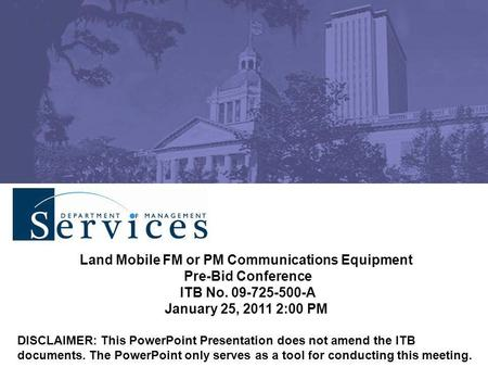 Land Mobile FM or PM Communications Equipment Pre-Bid Conference ITB No. 09-725-500-A January 25, 2011 2:00 PM DISCLAIMER: This PowerPoint Presentation.