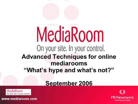 Www.mediaroom.com Advanced Techniques for online mediarooms Whats hype and whats not? September 2006.