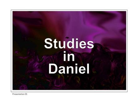 Studies in Daniel Presentation 01. The Table of Contents Chapter 1v1-21 Compromise or Else Chapter 2v1-49A Disturbing Dream Chapter 3v1-30 Dare to be.