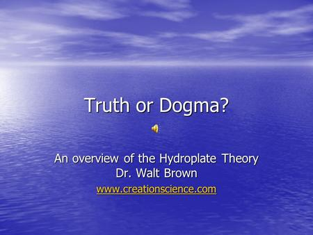 Truth or Dogma? An overview of the Hydroplate Theory Dr. Walt Brown www.creationscience.com.