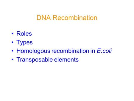 DNA Recombination Roles Types Homologous recombination in E.coli Transposable elements.