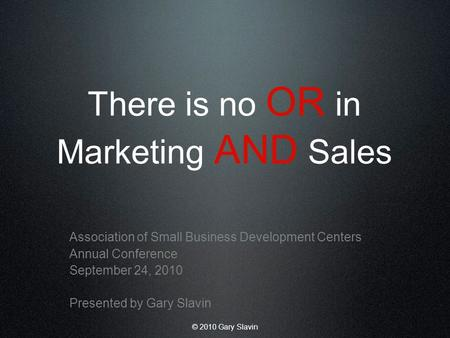 © 2010 Gary Slavin There is no OR in Marketing AND Sales Association of Small Business Development Centers Annual Conference September 24, 2010 Presented.