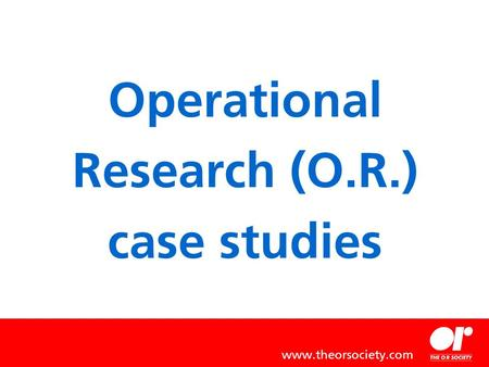 Operational Research (O.R.) case studies www.theorsociety.com.