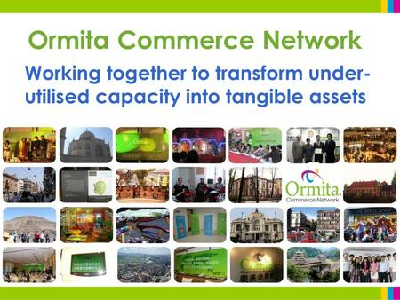 Ormita Commerce Network Working together to transform under- utilised capacity into tangible assets.