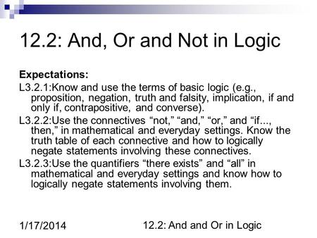 12.2: And and Or in Logic 1/17/2014 12.2: And, Or and Not in Logic Expectations: L3.2.1:Know and use the terms of basic logic (e.g., proposition, negation,