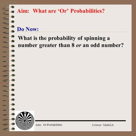 Aim: Or Probabilities Course: Math Lit. Do Now: Aim: What are Or Probabilities? What is the probability of spinning a number greater than 8 or an odd.