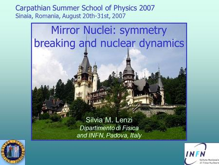 Carpathian Summer School of Physics 2007 Sinaia, Romania, August 20th-31st, 2007 Mirror Nuclei: symmetry breaking and nuclear dynamics Silvia M. Lenzi.