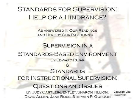 Standards for Supervision: Help or a Hindrance? As answered In Our Readings and Here by Our Ramblings….. Supervision in a Standards-Based Environment By.