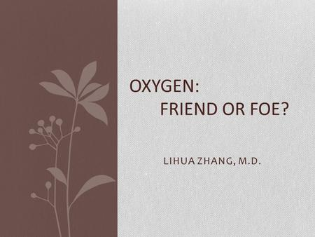 LIHUA ZHANG, M.D. OXYGEN: FRIEND OR FOE?. Oxygen is a drug Oxygen plays a vital role in the breathing processes and in the metabolism of the living organisms.