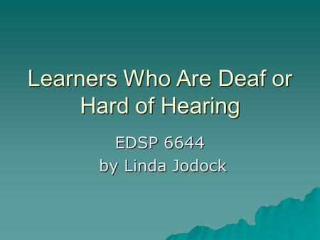 Learners Who Are Deaf or Hard of Hearing EDSP 6644 by Linda Jodock by Linda Jodock.